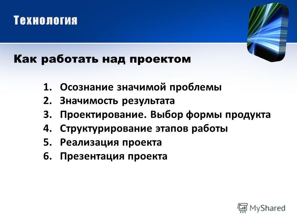 Как работать над проектом 1.Осознание значимой проблемы 2.Значимость результата 3.Проектирование. Выбор формы продукта 4.Структурирование этапов работы 5.Реализация проекта 6.Презентация проекта