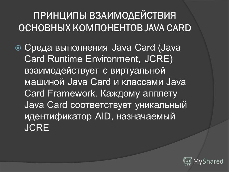 ПРИНЦИПЫ ВЗАИМОДЕЙСТВИЯ ОСНОВНЫХ КОМПОНЕНТОВ JAVA CARD Среда выполнения Java Card (Java Card Runtime Environment, JCRE) взаимодействует с виртуальной машиной Java Card и классами Java Card Framework. Каждому апплету Java Card соответствует уникальный
