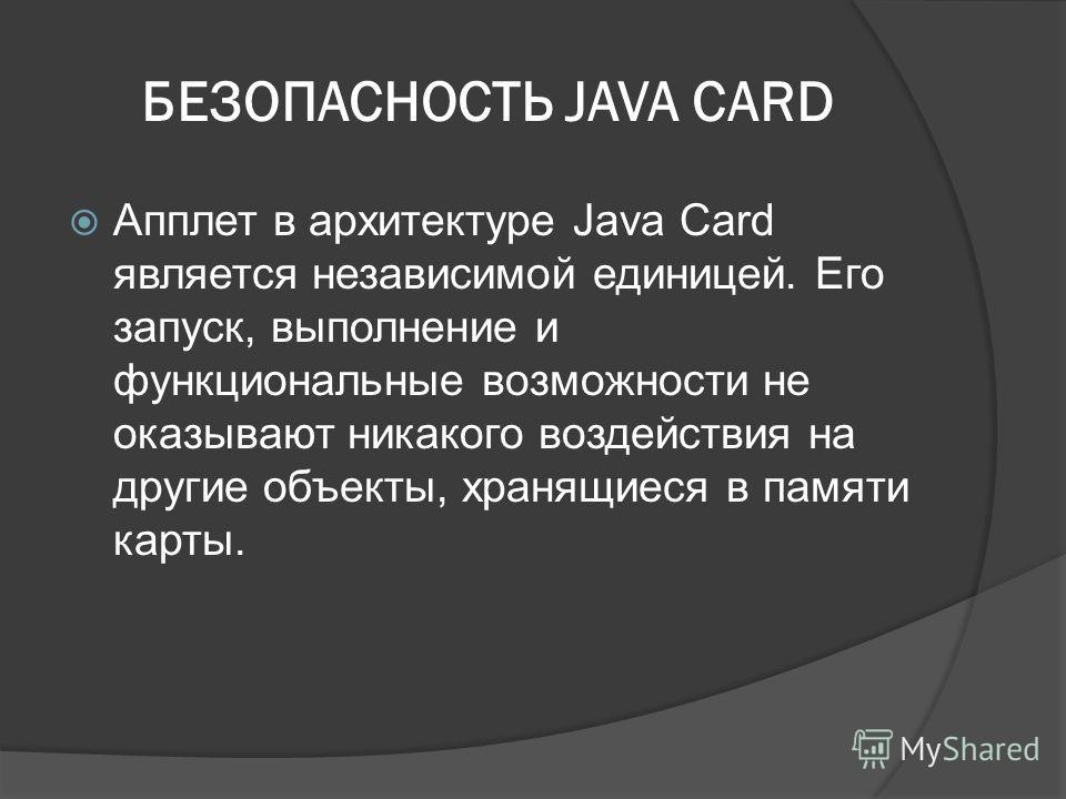 БЕЗОПАСНОСТЬ JAVA CARD Апплет в архитектуре Java Card является независимой единицей. Его запуск, выполнение и функциональные возможности не оказывают никакого воздействия на другие объекты, хранящиеся в памяти карты.