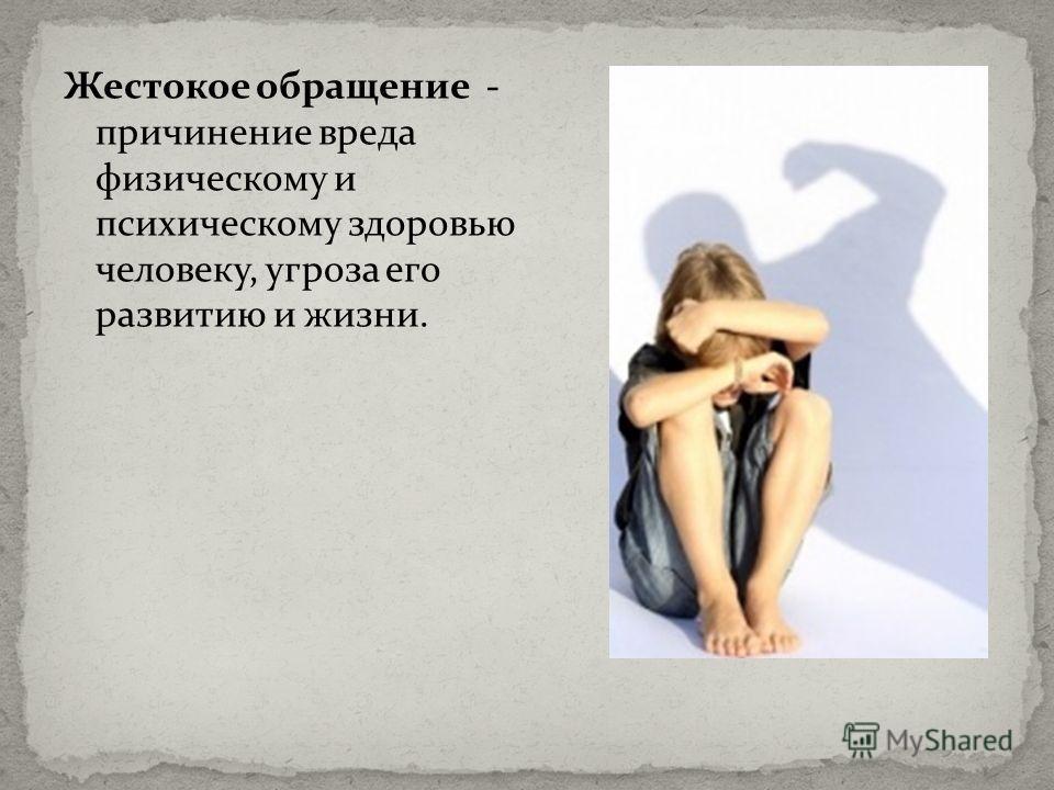 Жестокое обращение - причинение вреда физическому и психическому здоровью человеку, угроза его развитию и жизни.