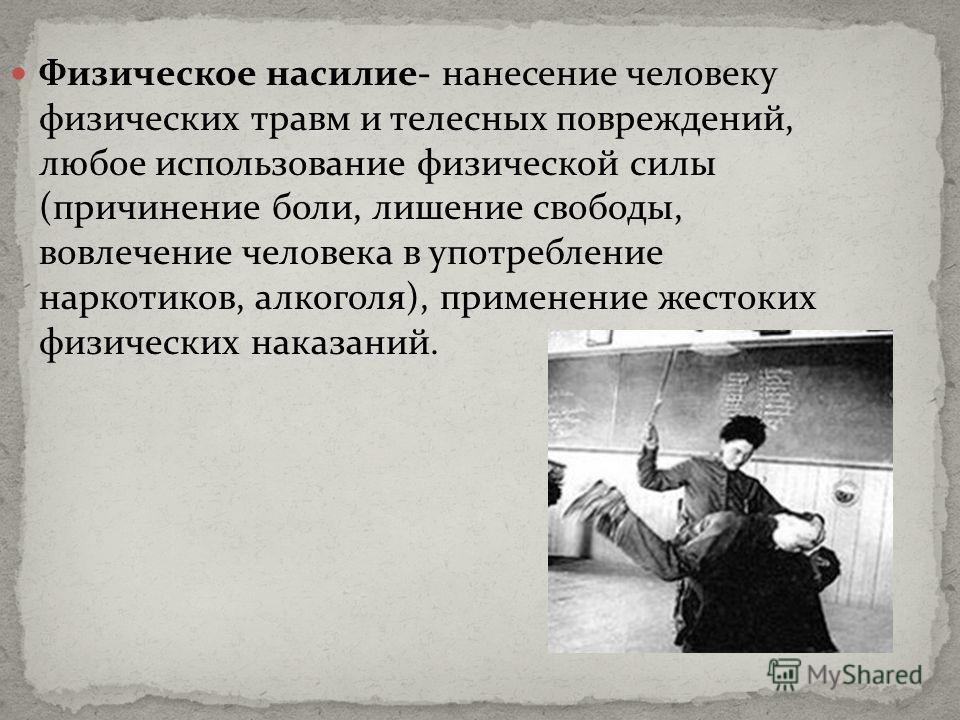 Физическое насилие- нанесение человеку физических травм и телесных повреждений, любое использование физической силы (причинение боли, лишение свободы, вовлечение человека в употребление наркотиков, алкоголя), применение жестоких физических наказаний.