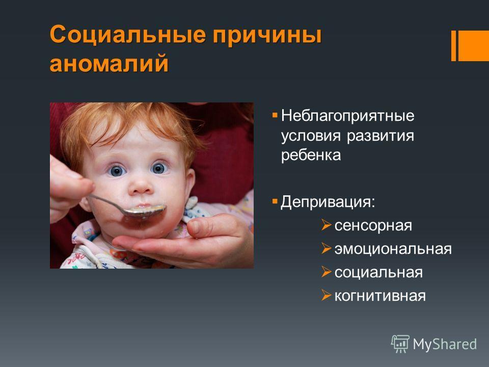 Социальные причины аномалий Неблагоприятные условия развития ребенка Депривация: сенсорная эмоциональная социальная когнитивная