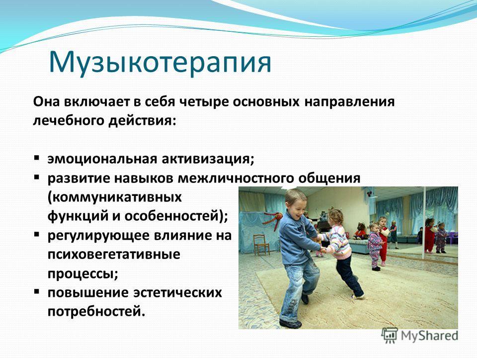 Музыкотерапия Она включает в себя четыре основных направления лечебного действия: эмоциональная активизация; развитие навыков межличностного общения (коммуникативных функций и особенностей); регулирующее влияние на психовегетативные процессы; повышен