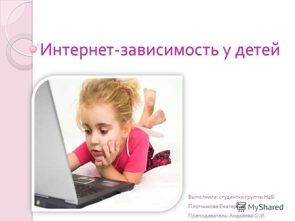 Интернет - зависимость у детей Выполнила : студентка группы Н 4 Б Плотникова Екатерина Преподаватель : Андреева О. И.