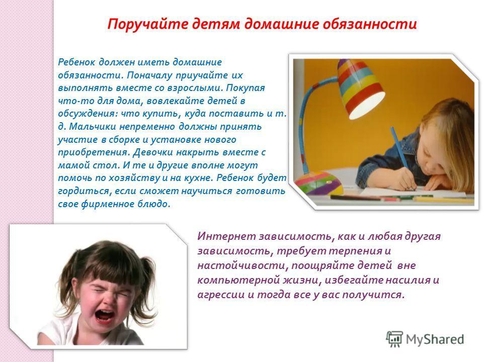 Поручайте детям домашние обязанности Ребенок должен иметь домашние обязанности. Поначалу приучайте их выполнять вместе со взрослыми. Покупая что - то для дома, вовлекайте детей в обсуждения : что купить, куда поставить и т. д. Мальчики непременно дол