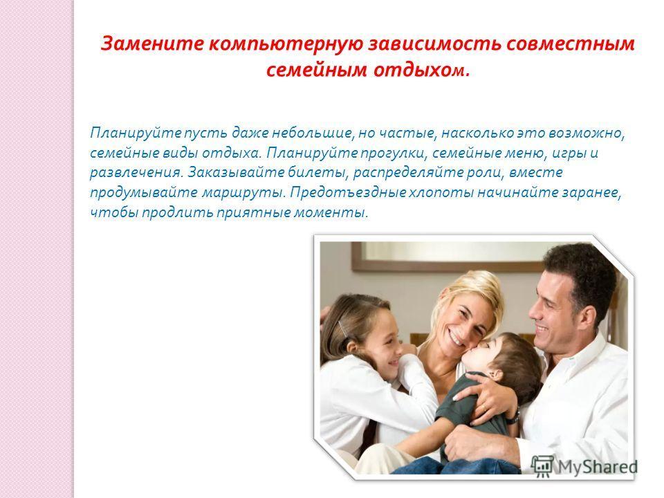 Замените компьютерную зависимость совместным семейным отдыхо м. Планируйте пусть даже небольшие, но частые, насколько это возможно, семейные виды отдыха. Планируйте прогулки, семейные меню, игры и развлечения. Заказывайте билеты, распределяйте роли,