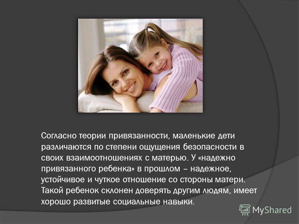 Согласно теории привязанности, маленькие дети различаются по степени ощущения безопасности в своих взаимоотношениях с матерью. У «надежно привязанного ребенка» в прошлом – надежное, устойчивое и чуткое отношение со стороны матери. Такой ребенок склон