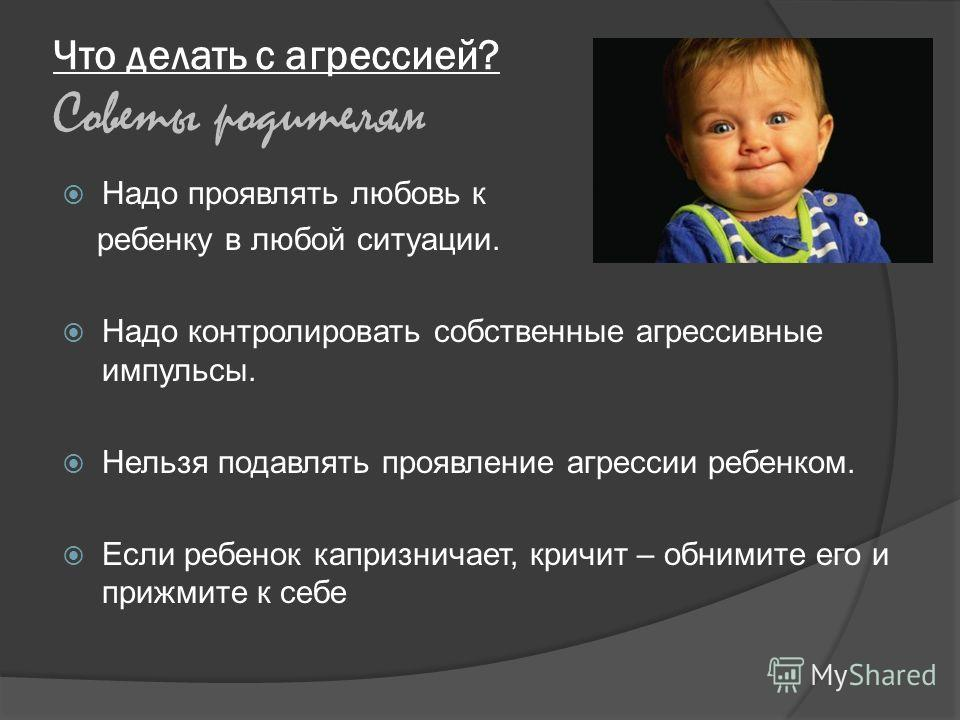 Что делать с агрессией? Советы родителям Надо проявлять любовь к ребенку в любой ситуации. Надо контролировать собственные агрессивные импульсы. Нельзя подавлять проявление агрессии ребенком. Если ребенок капризничает, кричит – обнимите его и прижмит
