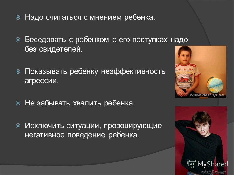 Надо считаться с мнением ребенка. Беседовать с ребенком о его поступках надо без свидетелей. Показывать ребенку неэффективность агрессии. Не забывать хвалить ребенка. Исключить ситуации, провоцирующие негативное поведение ребенка.