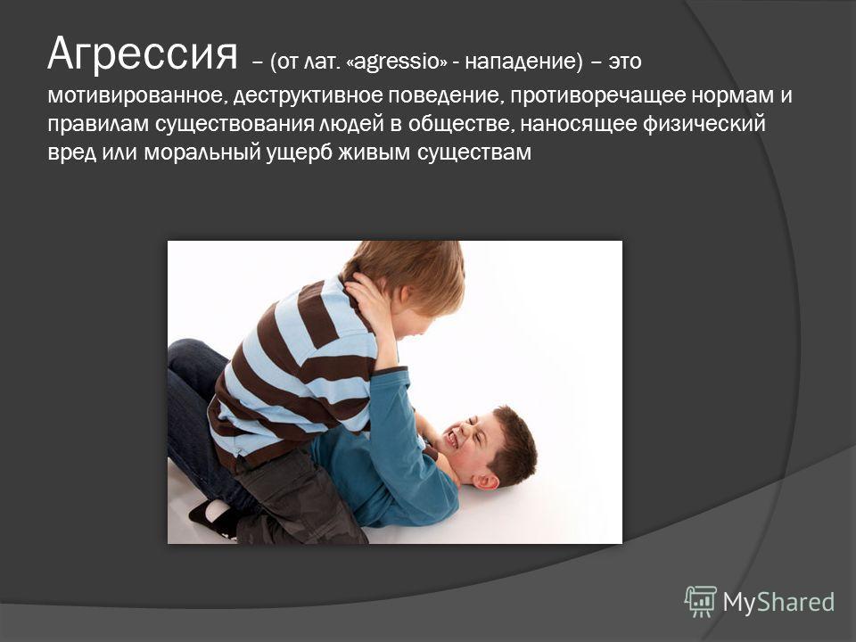 Агрессия – (от лат. «agressio» - нападение) – это мотивированное, деструктивное поведение, противоречащее нормам и правилам существования людей в обществе, наносящее физический вред или моральный ущерб живым существам