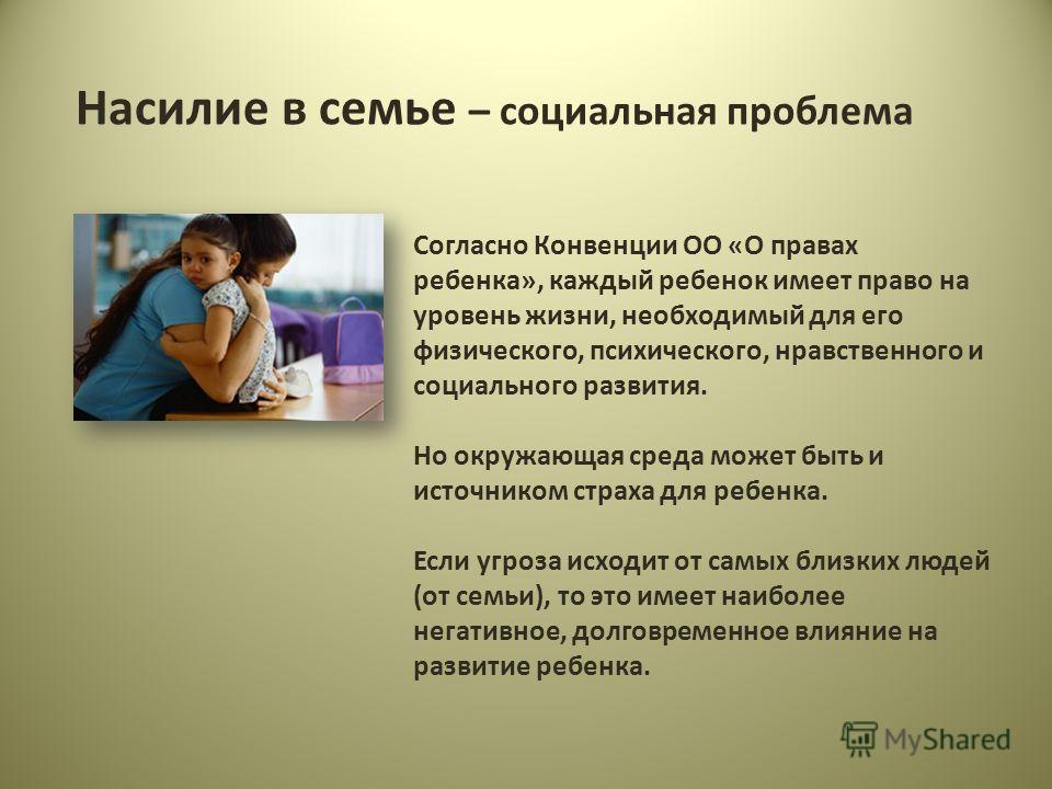 Насилие в семье – социальная проблема Согласно Конвенции ОО «О правах ребенка», каждый ребенок имеет право на уровень жизни, необходимый для его физического, психического, нравственного и социального развития. Но окружающая среда может быть и источни