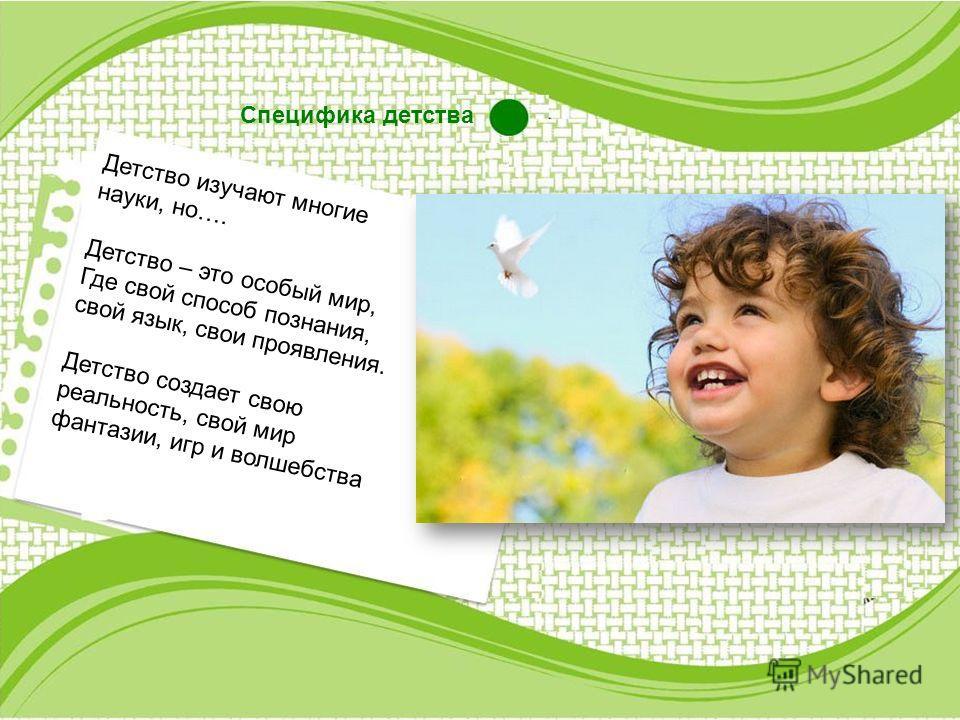 Специфика детства Детство изучают многие науки, но…. Детство – это особый мир, Где свой способ познания, свой язык, свои проявления. Детство создает свою реальность, свой мир фантазии, игр и волшебства