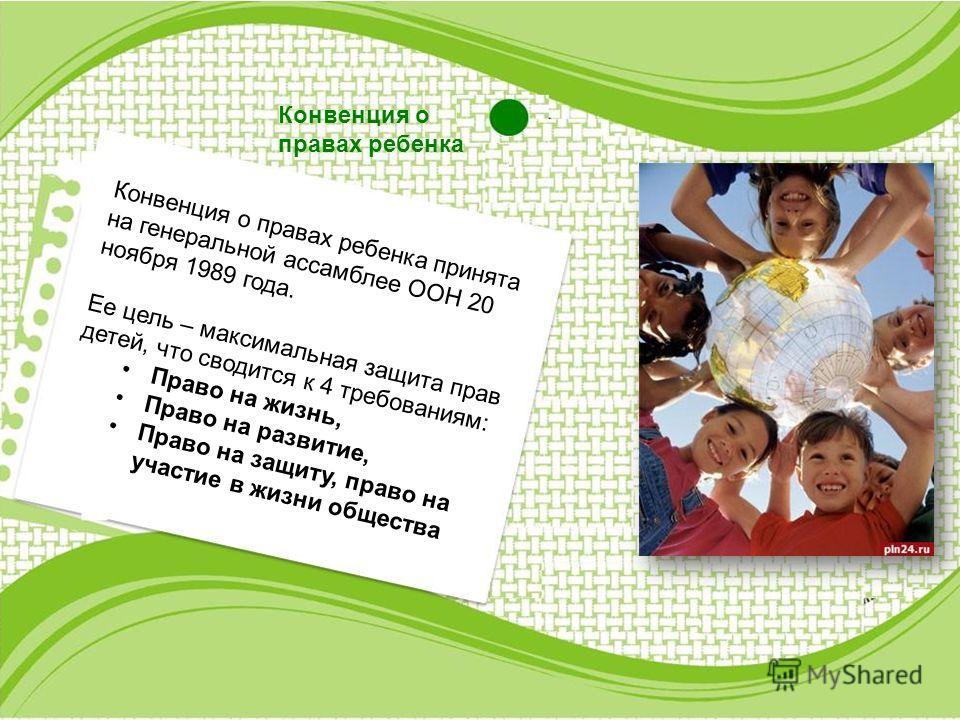 Конвенция о правах ребенка Конвенция о правах ребенка принята на генеральной ассамблее ООН 20 ноября 1989 года. Ее цель – максимальная защита прав детей, что сводится к 4 требованиям: Право на жизнь, Право на развитие, Право на защиту, право на участ