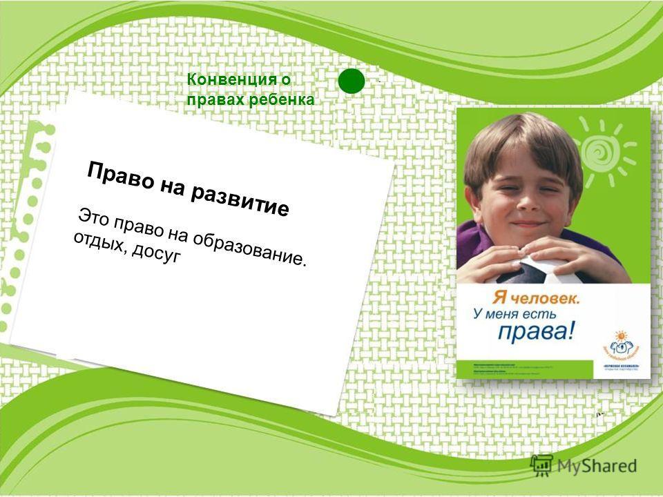 Конвенция о правах ребенка Право на развитие Это право на образование. отдых, досуг