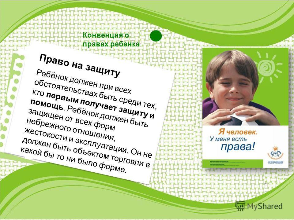 Конвенция о правах ребенка Право на защиту Ребёнок должен при всех обстоятельствах быть среди тех, кто первым получает защиту и помощь. Ребёнок должен быть защищен от всех форм небрежного отношения, жестокости и эксплуатации. Он не должен быть объект