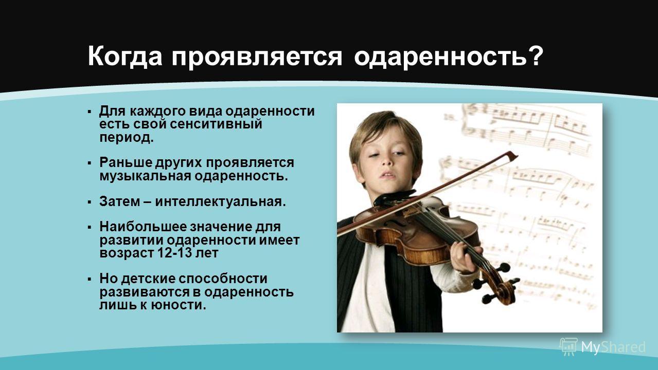 Когда проявляется одаренность? Для каждого вида одаренности есть свой сенситивный период. Раньше других проявляется музыкальная одаренность. Затем – интеллектуальная. Наибольшее значение для развитии одаренности имеет возраст 12-13 лет Но детские спо