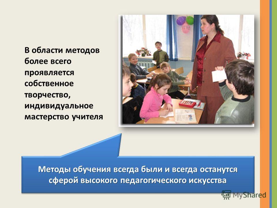 В области методов более всего проявляется собственное творчество, индивидуальное мастерство учителя Методы обучения всегда были и всегда останутся сферой высокого педагогического искусства