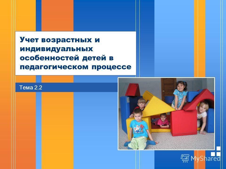 Стр. 3220.01.2006 Презентация Учет возрастных и индивидуальных особенностей детей в педагогическом процессе Тема 2.2
