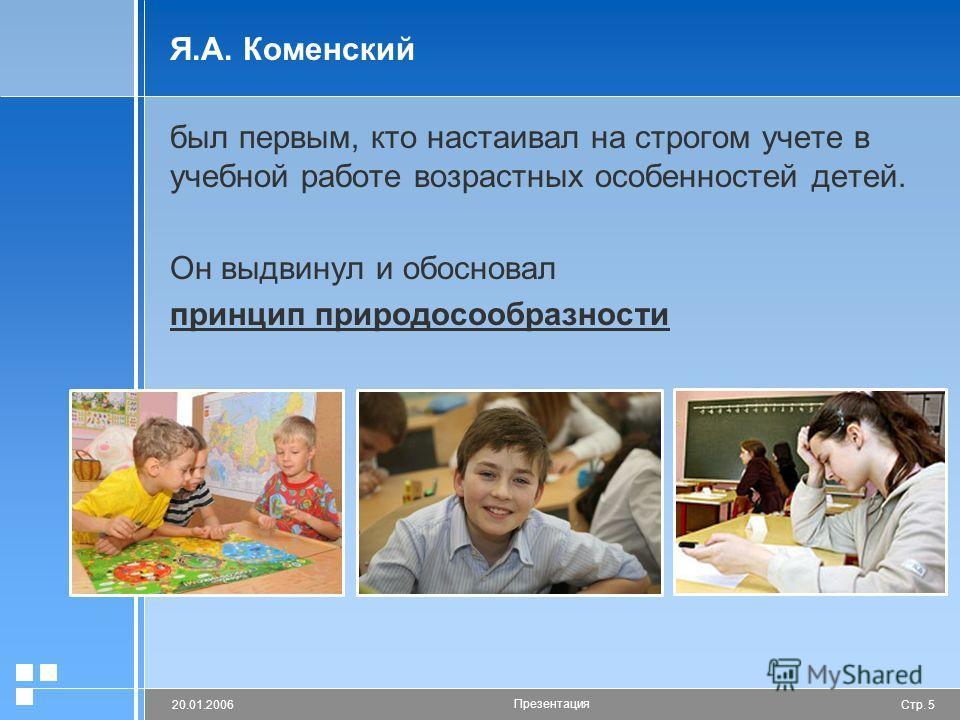 Стр. 520.01.2006 Презентация Я.А. Коменский был первым, кто настаивал на строгом учете в учебной работе возрастных особенностей детей. Он выдвинул и обосновал принцип природосообразности