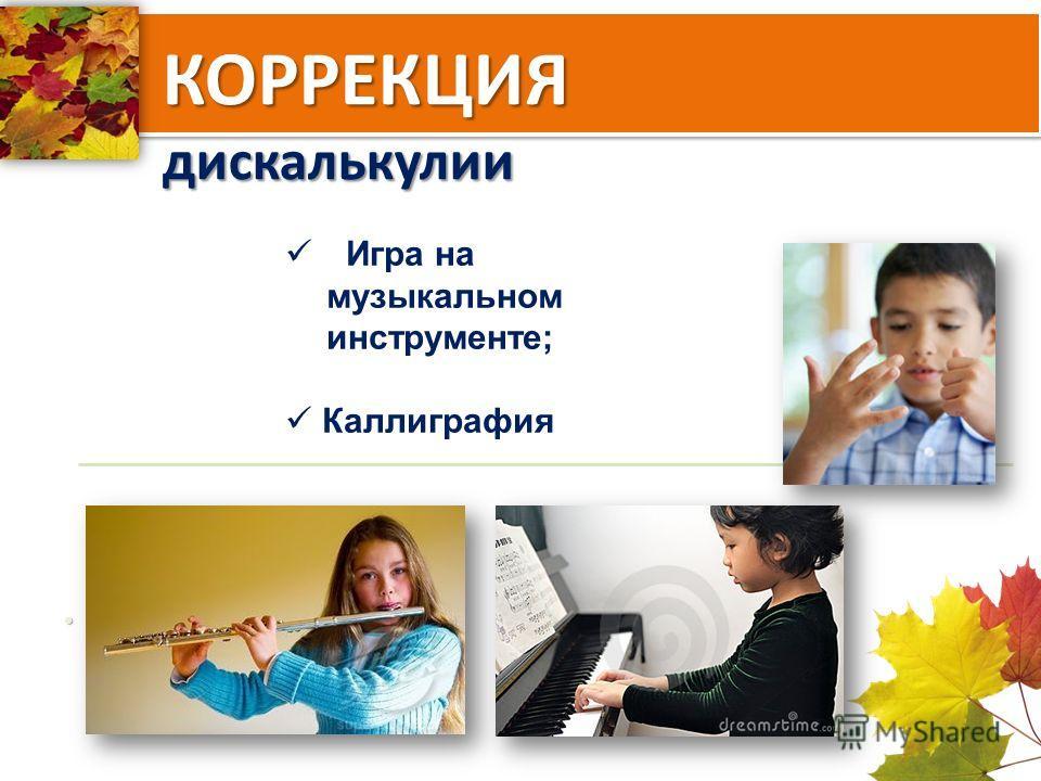 КОРРЕКЦИЯ дискалькулии Игра на музыкальном инструменте; Каллиграфия