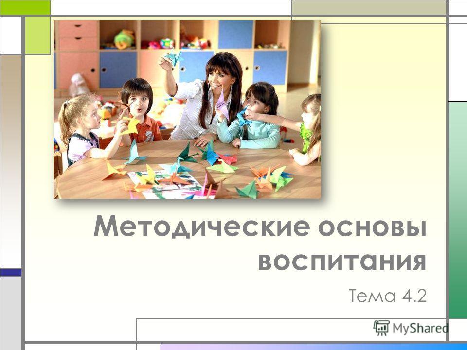 Методические основы воспитания Тема 4.2