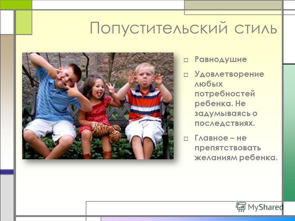 Попустительский стиль Равнодушие Удовлетворение любых потребностей ребенка. Не задумываясь о последствиях. Главное – не препятствовать желаниям ребенка.