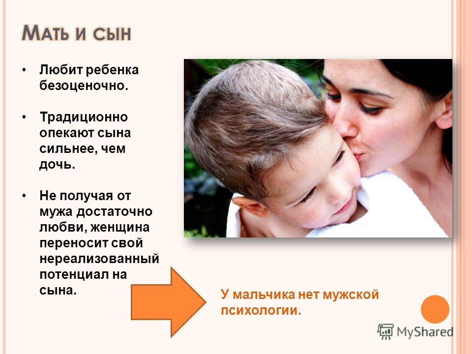 Любит ребенка безоценочно. Традиционно опекают сына сильнее, чем дочь. Не получая от мужа достаточно любви, женщина переносит свой нереализованный потенциал на сына. У мальчика нет мужской психологии.