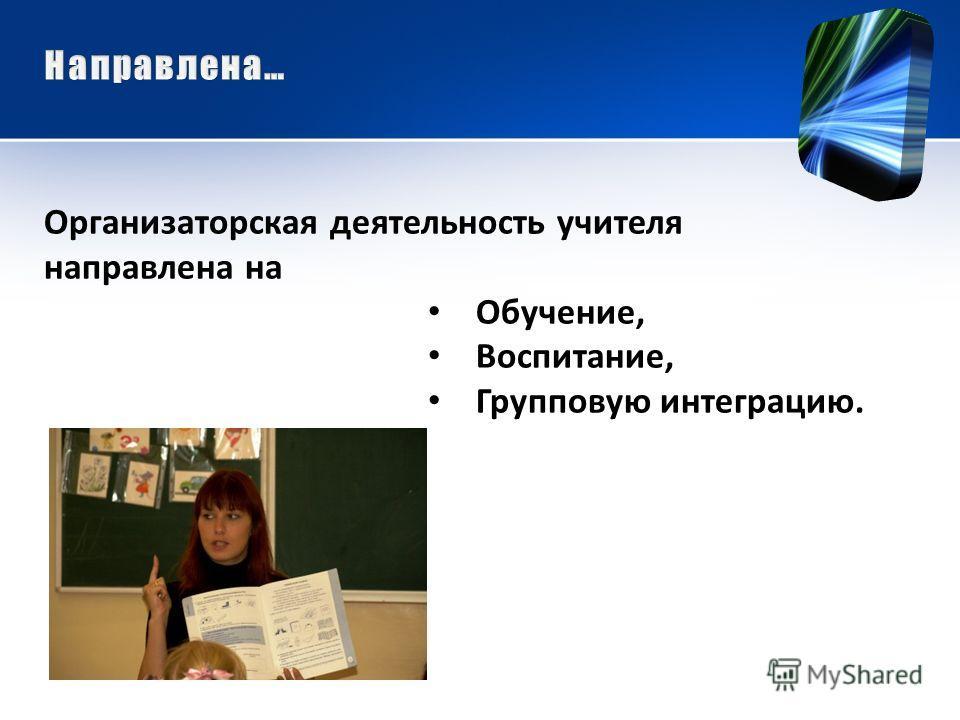 Организаторская деятельность учителя направлена на Обучение, Воспитание, Групповую интеграцию.