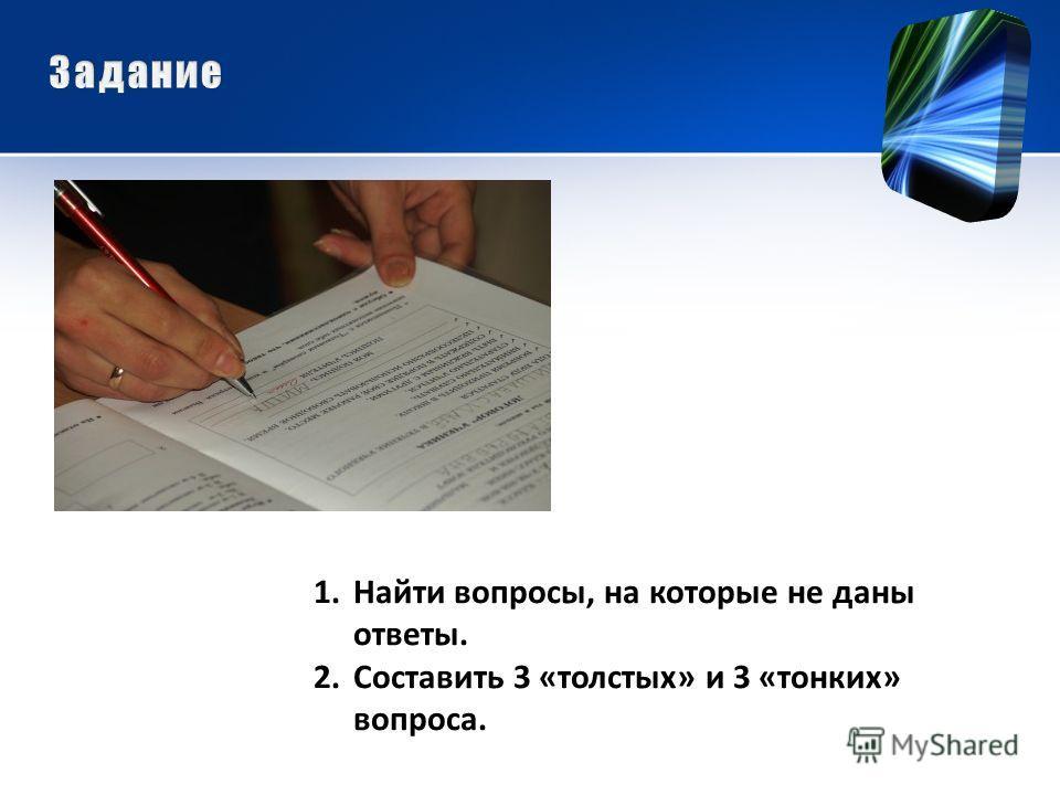 1.Найти вопросы, на которые не даны ответы. 2.Составить 3 «толстых» и 3 «тонких» вопроса.