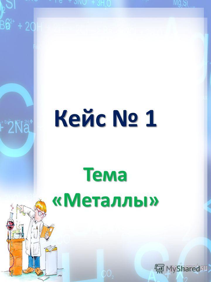 Кейс 1 Тема «Металлы»