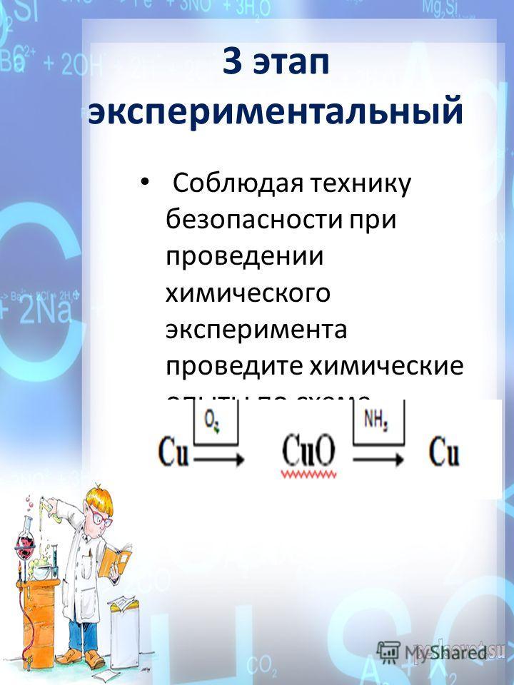 3 этап экспериментальный Соблюдая технику безопасности при проведении химического эксперимента проведите химические опыты по схеме