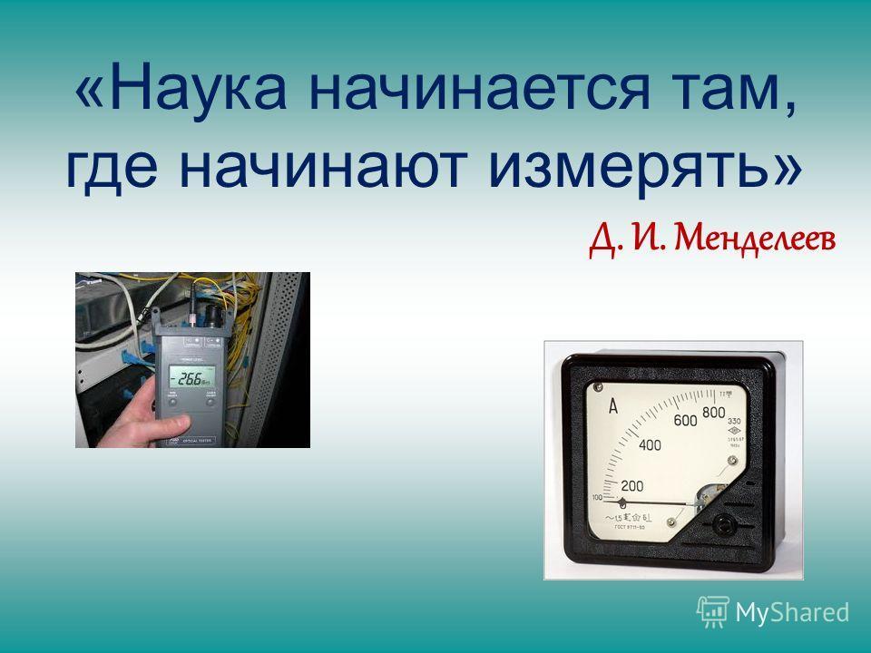 «Наука начинается там, где начинают измерять» Д. И. Менделеев