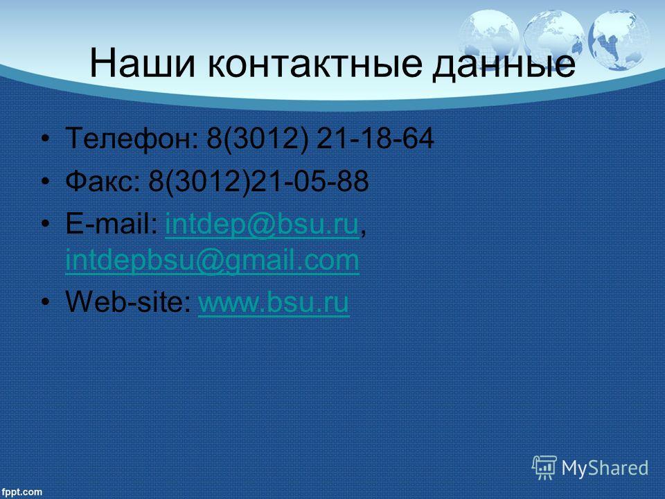 Наши контактные данные Телефон: 8(3012) 21-18-64 Факс: 8(3012)21-05-88 E-mail: intdep@bsu.ru, intdepbsu@gmail.comintdep@bsu.ru intdepbsu@gmail.com Web-site: www.bsu.ruwww.bsu.ru