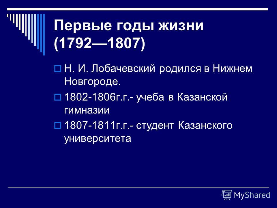 Первые годы жизни (17921807) Н. И. Лобачевский родился в Нижнем Новгороде. 1802-1806г.г.- учеба в Казанской гимназии 1807-1811г.г.- студент Казанского университета