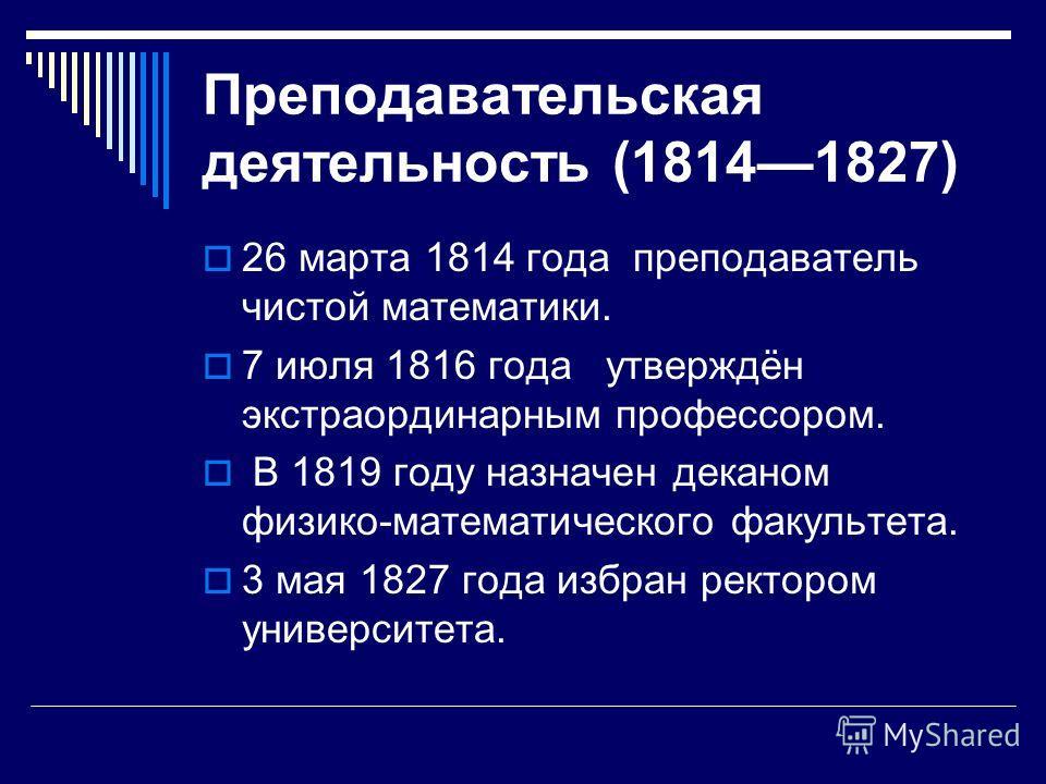 Преподавательская деятельность (18141827) 26 марта 1814 года преподаватель чистой математики. 7 июля 1816 года утверждён экстраординарным профессором. В 1819 году назначен деканом физико-математического факультета. 3 мая 1827 года избран ректором уни