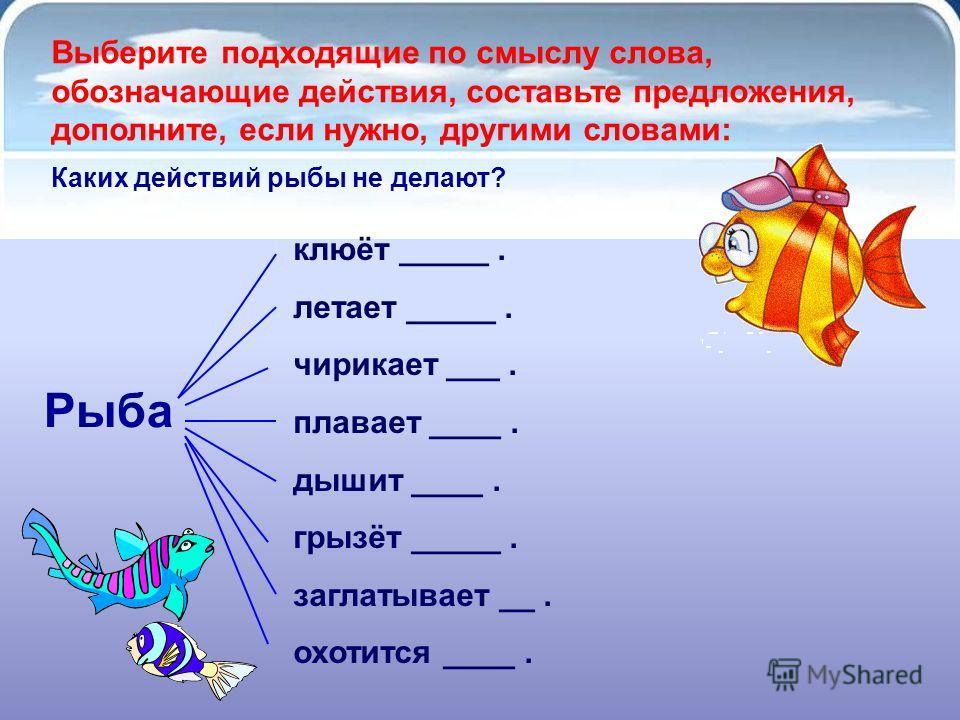 Выберите подходящие по смыслу слова, обозначающие действия, составьте предложения, дополните, если нужно, другими словами: Рыба клюёт _____. летает _____. чирикает ___. плавает ____. дышит ____. грызёт _____. заглатывает __. охотится ____. Каких дейс