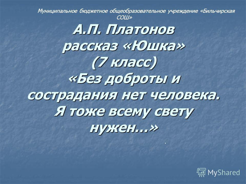 А.П. Платонов рассказ «Юшка» (7 класс) «Без доброты и сострадания нет человека. Я тоже всему свету нужен…» Муниципальное бюджетное общеобразовательное учреждение «Бильчирская СОШ».