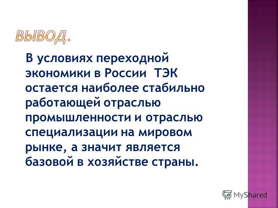 В условиях переходной экономики в России ТЭК остается наиболее стабильно работающей отраслью промышленности и отраслью специализации на мировом рынке, а значит является базовой в хозяйстве страны.