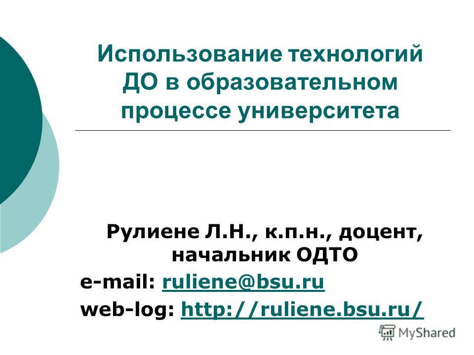 Использование технологий ДО в образовательном процессе университета Рулиене Л.Н., к.п.н., доцент, начальник ОДТО e-mail: ruliene@bsu.ruruliene@bsu.ru web-log: http://ruliene.bsu.ru/http://ruliene.bsu.ru/