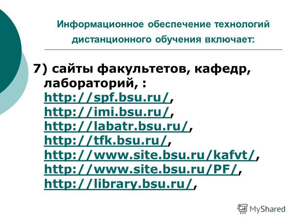 Информационное обеспечение технологий дистанционного обучения включает: 7) сайты факультетов, кафедр, лабораторий, : http://spf.bsu.ru/, http://imi.bsu.ru/, http://labatr.bsu.ru/, http://tfk.bsu.ru/, http://www.site.bsu.ru/kafvt/, http://www.site.bsu