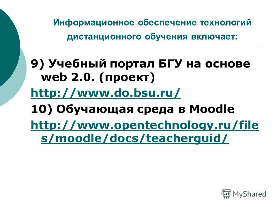 Информационное обеспечение технологий дистанционного обучения включает: 9) Учебный портал БГУ на основе web 2.0. (проект) http://www.do.bsu.ru/ 10) Обучающая среда в Moodle http://www.opentechnology.ru/file s/moodle/docs/teacherguid/