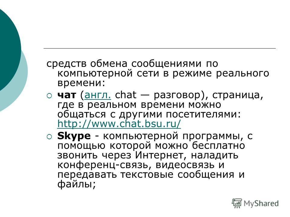 средств обмена сообщениями по компьютерной сети в режиме реального времени: чат (англ. chat разговор), страница, где в реальном времени можно общаться с другими посетителями: http://www.chat.bsu.ru/англ. http://www.chat.bsu.ru/ Skype - компьютерной п