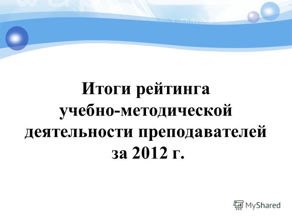 Итоги рейтинга учебно-методической деятельности преподавателей за 2012 г.