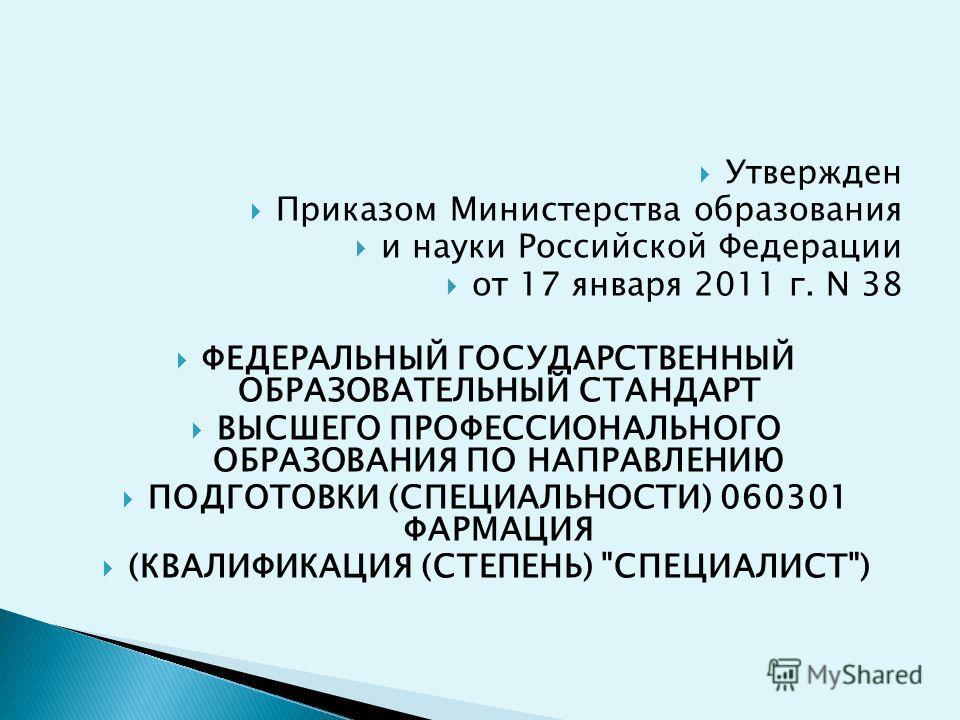 Утвержден Приказом Министерства образования и науки Российской Федерации от 17 января 2011 г. N 38 ФЕДЕРАЛЬНЫЙ ГОСУДАРСТВЕННЫЙ ОБРАЗОВАТЕЛЬНЫЙ СТАНДАРТ ВЫСШЕГО ПРОФЕССИОНАЛЬНОГО ОБРАЗОВАНИЯ ПО НАПРАВЛЕНИЮ ПОДГОТОВКИ (СПЕЦИАЛЬНОСТИ) 060301 ФАРМАЦИЯ (К
