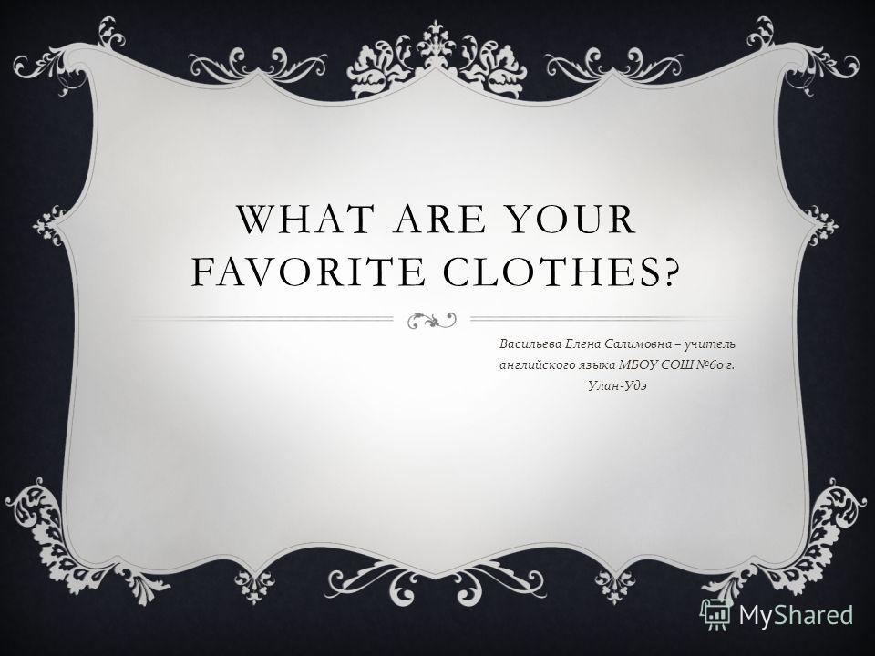 WHAT ARE YOUR FAVORITE CLOTHES? Васильева Елена Салимовна – учитель английского языка МБОУ СОШ 60 г. Улан - Удэ