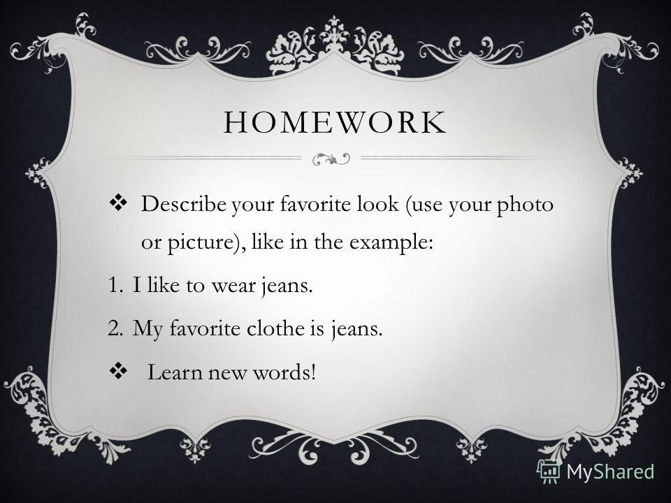 HOMEWORK Describe your favorite look (use your photo or picture), like in the example: 1.I like to wear jeans. 2.My favorite clothe is jeans. Learn new words!