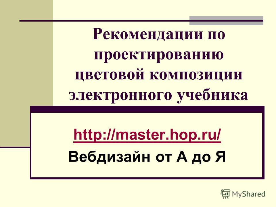 Рекомендации по проектированию цветовой композиции электронного учебника http://master.hop.ru/ Вебдизайн от А до Я