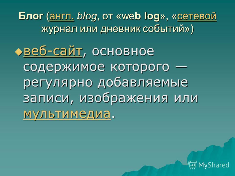 Блог (англ. blog, от «web log», «сетевой журнал или дневник событий») англ.сетевойангл.сетевой веб-сайт, основное содержимое которого регулярно добавляемые записи, изображения или мультимедиа. веб-сайт, основное содержимое которого регулярно добавляе