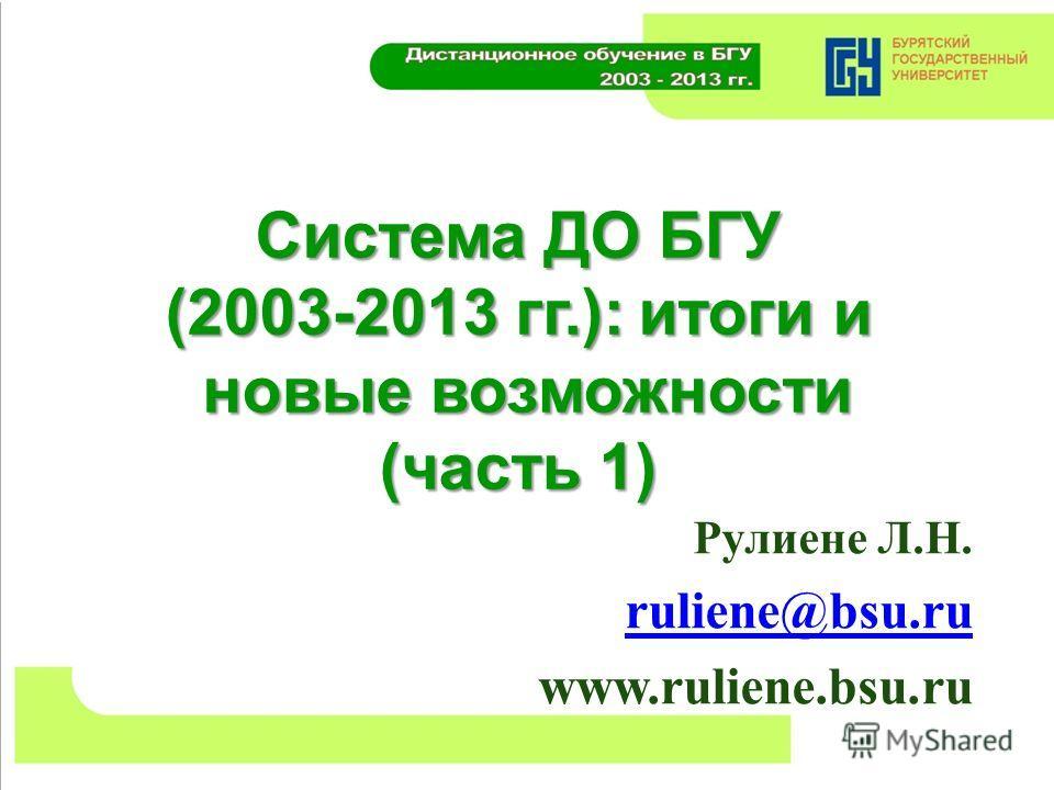 Система ДО БГУ (2003-2013 гг.): итоги и новые возможности (часть 1) Рулиене Л.Н. ruliene@bsu.ru www.ruliene.bsu.ru