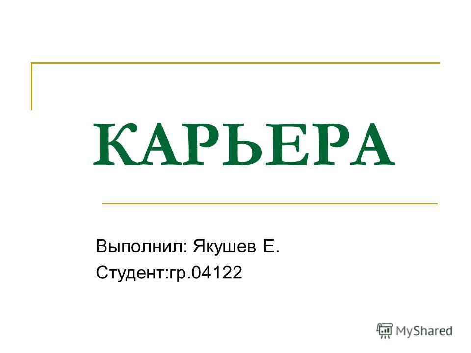 КАРЬЕРА Выполнил: Якушев Е. Студент:гр.04122